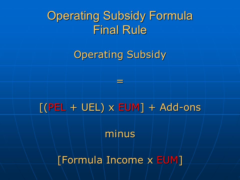 Operating Subsidy Formula Final Rule Operating Subsidy = [(PEL + UEL) x EUM] + Add-ons minus [Formula Income x EUM]