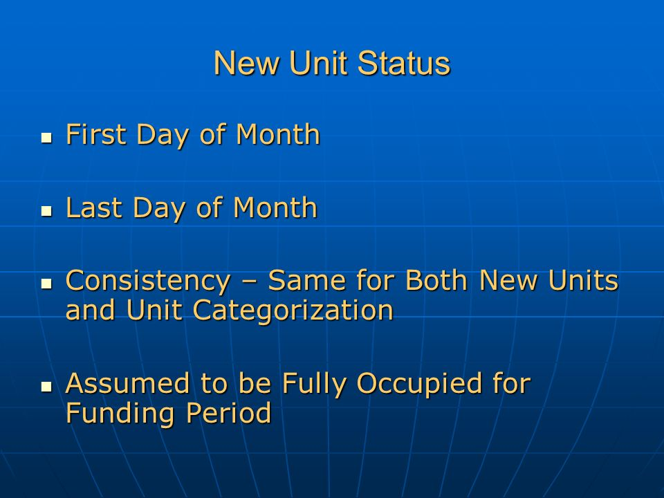New Unit Status First Day of Month First Day of Month Last Day of Month Last Day of Month Consistency – Same for Both New Units and Unit Categorization Consistency – Same for Both New Units and Unit Categorization Assumed to be Fully Occupied for Funding Period Assumed to be Fully Occupied for Funding Period
