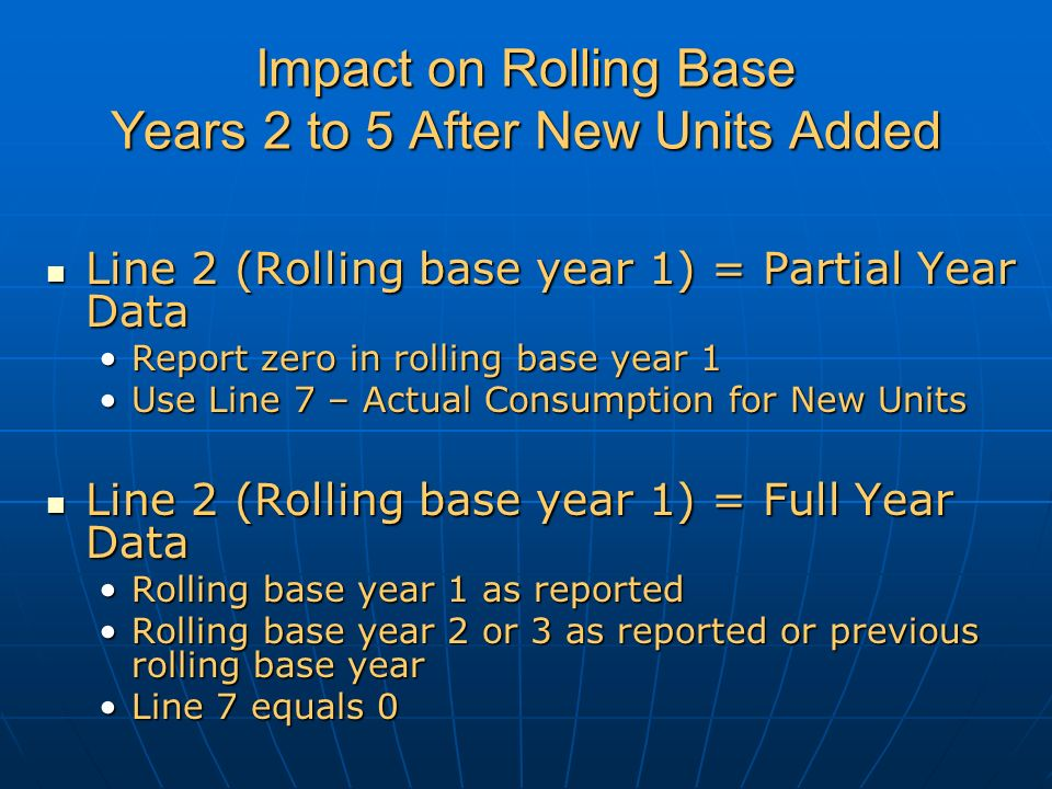 Impact on Rolling Base Years 2 to 5 After New Units Added Line 2 (Rolling base year 1) = Partial Year Data Line 2 (Rolling base year 1) = Partial Year Data Report zero in rolling base year 1Report zero in rolling base year 1 Use Line 7 – Actual Consumption for New UnitsUse Line 7 – Actual Consumption for New Units Line 2 (Rolling base year 1) = Full Year Data Line 2 (Rolling base year 1) = Full Year Data Rolling base year 1 as reportedRolling base year 1 as reported Rolling base year 2 or 3 as reported or previous rolling base yearRolling base year 2 or 3 as reported or previous rolling base year Line 7 equals 0Line 7 equals 0