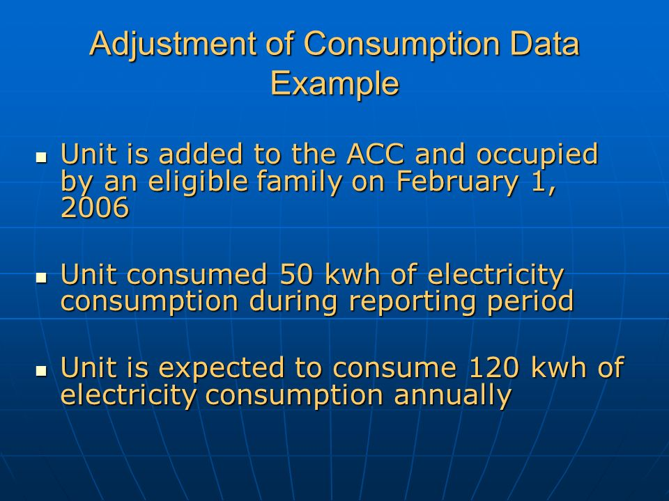 Adjustment of Consumption Data Example Unit is added to the ACC and occupied by an eligible family on February 1, 2006 Unit is added to the ACC and occupied by an eligible family on February 1, 2006 Unit consumed 50 kwh of electricity consumption during reporting period Unit consumed 50 kwh of electricity consumption during reporting period Unit is expected to consume 120 kwh of electricity consumption annually Unit is expected to consume 120 kwh of electricity consumption annually