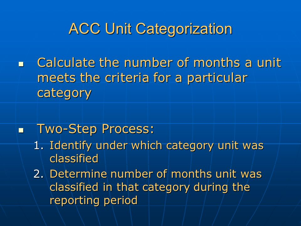 ACC Unit Categorization Calculate the number of months a unit meets the criteria for a particular category Calculate the number of months a unit meets the criteria for a particular category Two-Step Process: Two-Step Process: 1.Identify under which category unit was classified 2.Determine number of months unit was classified in that category during the reporting period