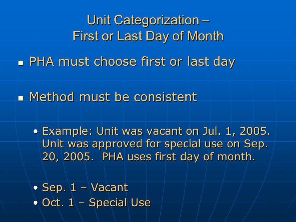 Unit Categorization – First or Last Day of Month PHA must choose first or last day PHA must choose first or last day Method must be consistent Method must be consistent Example: Unit was vacant on Jul.