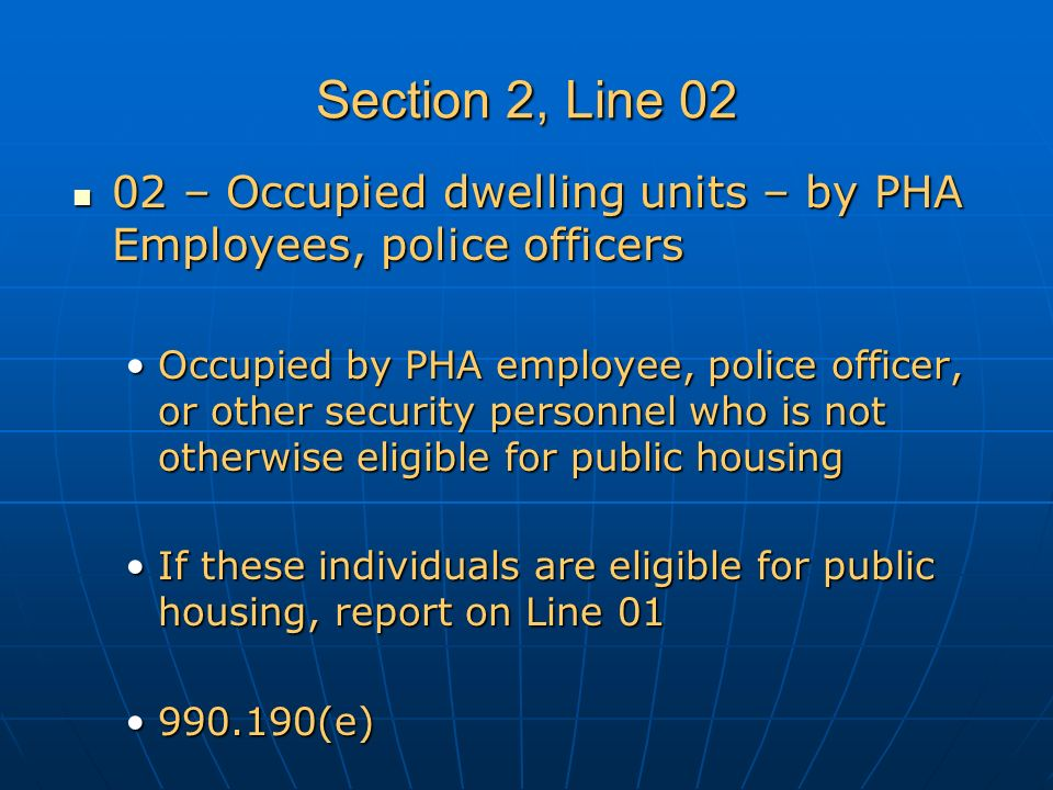 Section 2, Line 02 02 – Occupied dwelling units – by PHA Employees, police officers 02 – Occupied dwelling units – by PHA Employees, police officers Occupied by PHA employee, police officer, or other security personnel who is not otherwise eligible for public housingOccupied by PHA employee, police officer, or other security personnel who is not otherwise eligible for public housing If these individuals are eligible for public housing, report on Line 01If these individuals are eligible for public housing, report on Line 01 990.190(e)990.190(e)