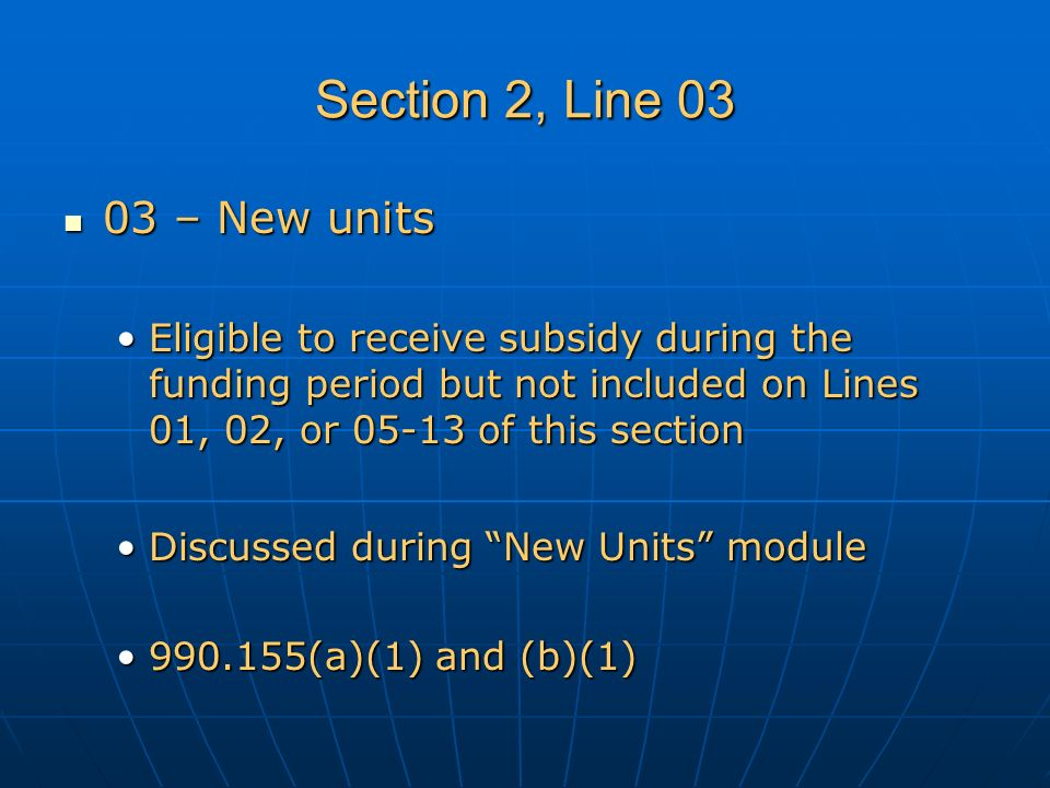 Section 2, Line 03 03 – New units 03 – New units Eligible to receive subsidy during the funding period but not included on Lines 01, 02, or 05-13 of this sectionEligible to receive subsidy during the funding period but not included on Lines 01, 02, or 05-13 of this section Discussed during New Units moduleDiscussed during New Units module 990.155(a)(1) and (b)(1)990.155(a)(1) and (b)(1)