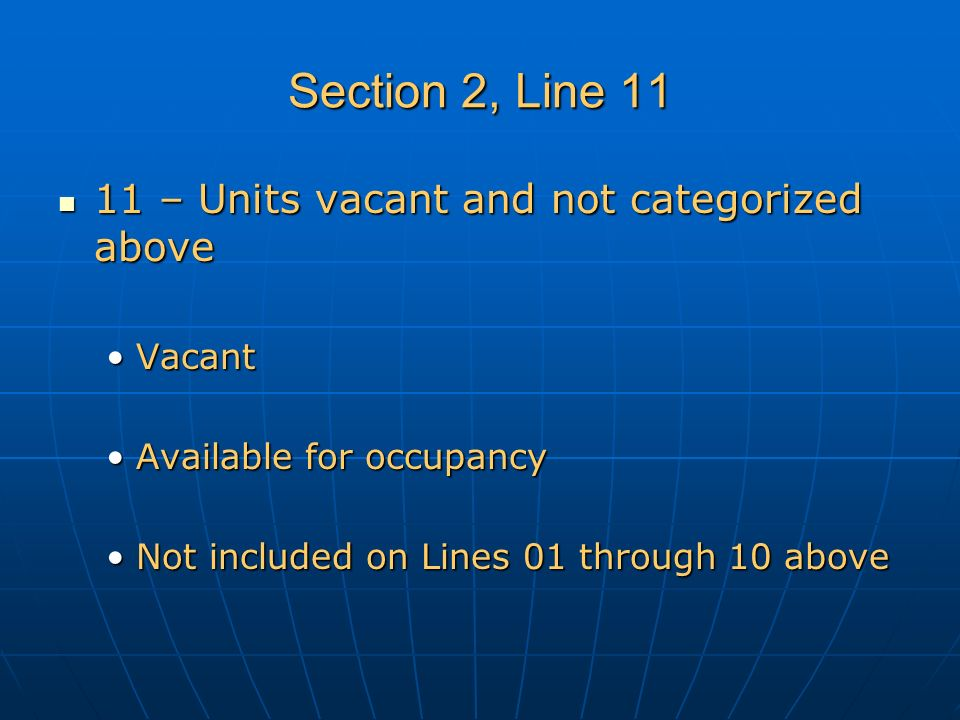 Section 2, Line 11 11 – Units vacant and not categorized above 11 – Units vacant and not categorized above VacantVacant Available for occupancyAvailable for occupancy Not included on Lines 01 through 10 aboveNot included on Lines 01 through 10 above
