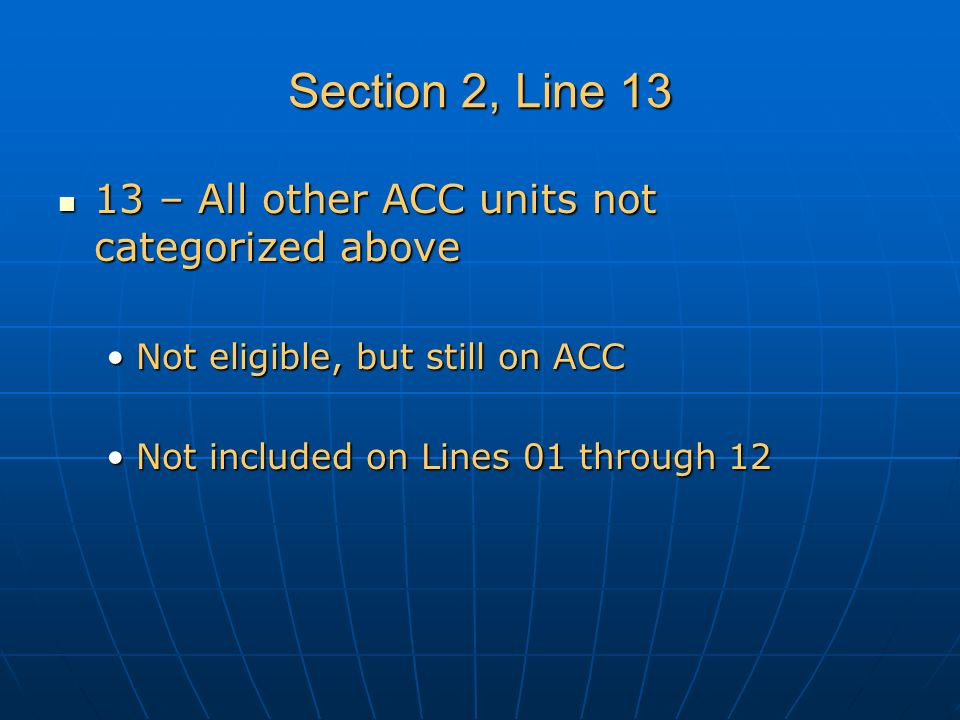 Section 2, Line 13 13 – All other ACC units not categorized above 13 – All other ACC units not categorized above Not eligible, but still on ACCNot eligible, but still on ACC Not included on Lines 01 through 12Not included on Lines 01 through 12