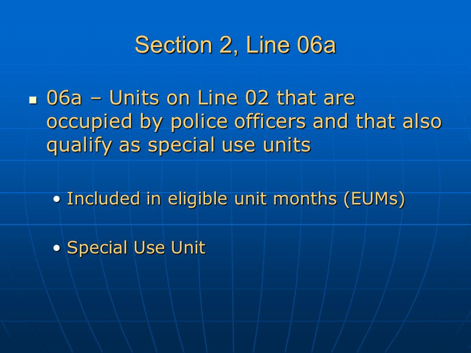 Section 2, Line 06a 06a – Units on Line 02 that are occupied by police officers and that also qualify as special use units 06a – Units on Line 02 that are occupied by police officers and that also qualify as special use units Included in eligible unit months (EUMs)Included in eligible unit months (EUMs) Special Use UnitSpecial Use Unit