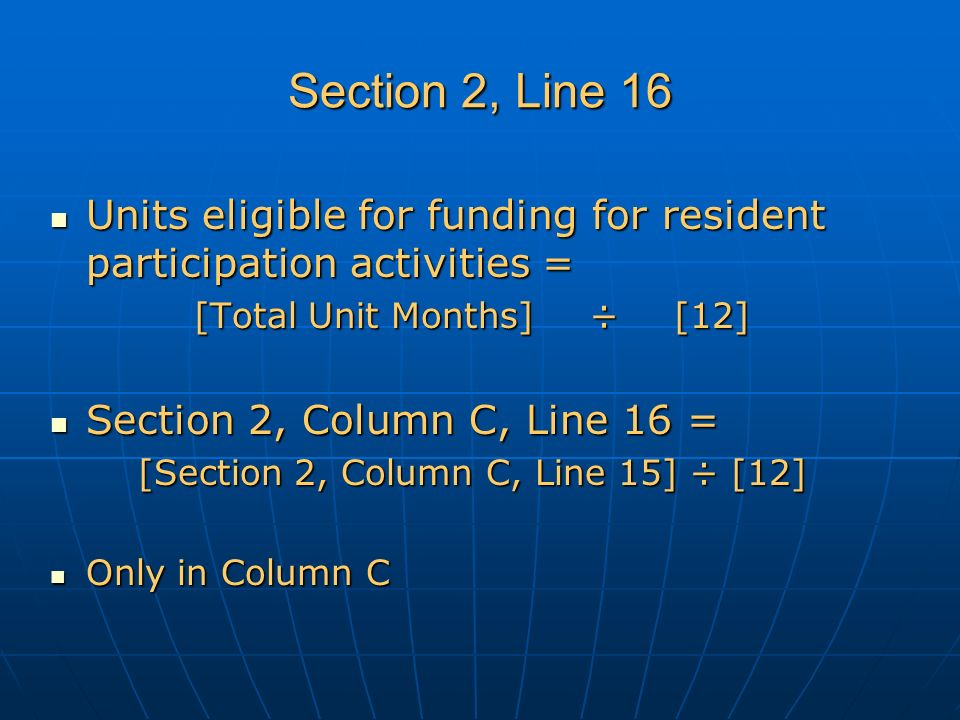 Section 2, Line 16 Units eligible for funding for resident participation activities = Units eligible for funding for resident participation activities = [Total Unit Months] ÷[12] Section 2, Column C, Line 16 = Section 2, Column C, Line 16 = [Section 2, Column C, Line 15] ÷ [12] Only in Column C Only in Column C