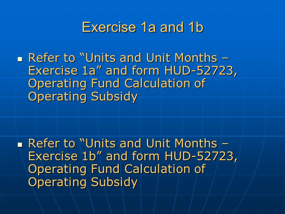 Exercise 1a and 1b Refer to Units and Unit Months – Exercise 1a and form HUD-52723, Operating Fund Calculation of Operating Subsidy Refer to Units and Unit Months – Exercise 1a and form HUD-52723, Operating Fund Calculation of Operating Subsidy Refer to Units and Unit Months – Exercise 1b and form HUD-52723, Operating Fund Calculation of Operating Subsidy Refer to Units and Unit Months – Exercise 1b and form HUD-52723, Operating Fund Calculation of Operating Subsidy