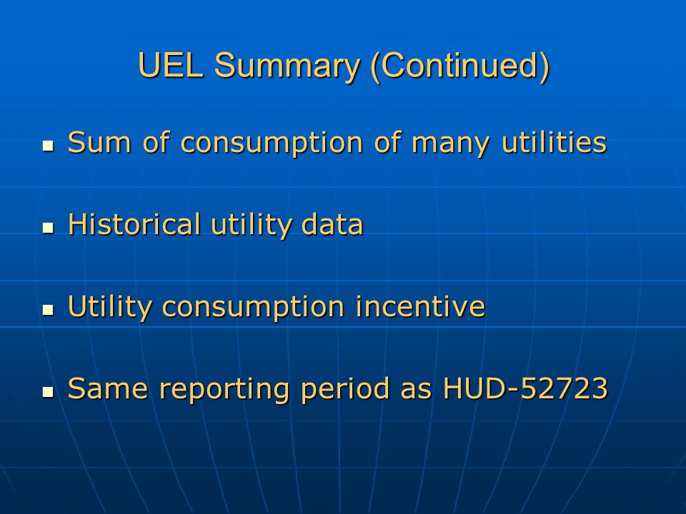 UEL Summary (Continued) Sum of consumption of many utilities Sum of consumption of many utilities Historical utility data Historical utility data Utility consumption incentive Utility consumption incentive Same reporting period as HUD-52723 Same reporting period as HUD-52723