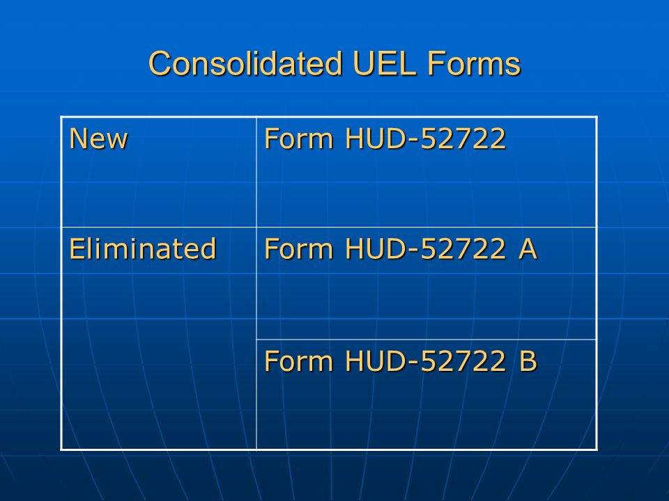 Consolidated UEL Forms New Form HUD-52722 Eliminated Form HUD-52722 A Form HUD-52722 B