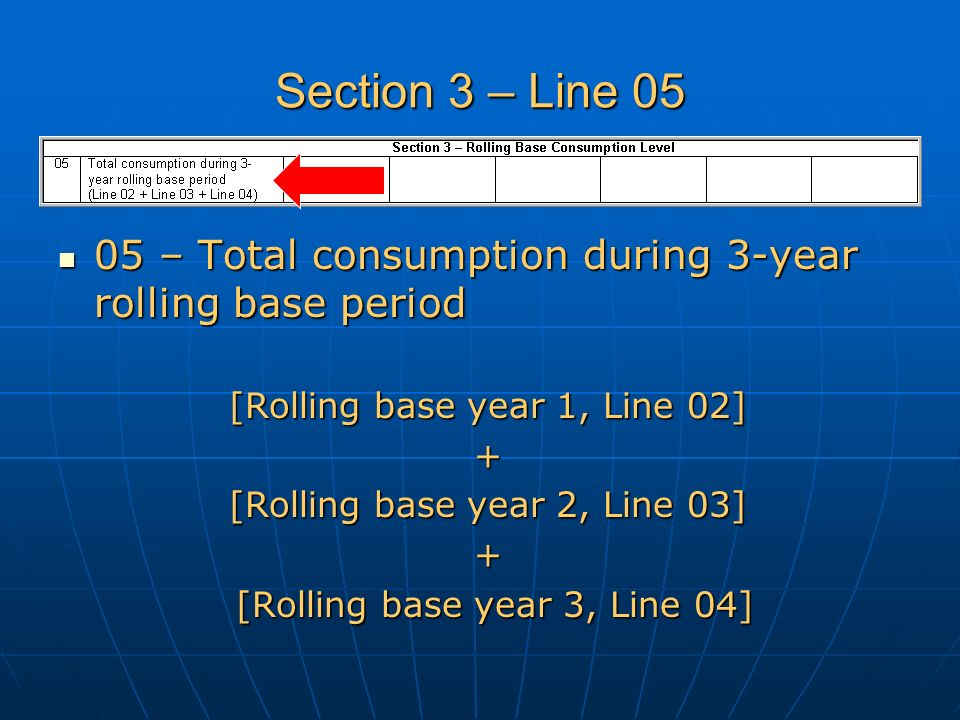 Section 3 – Line 05 05 – Total consumption during 3-year rolling base period 05 – Total consumption during 3-year rolling base period [Rolling base year 1, Line 02] + [Rolling base year 2, Line 03] + [Rolling base year 3, Line 04]