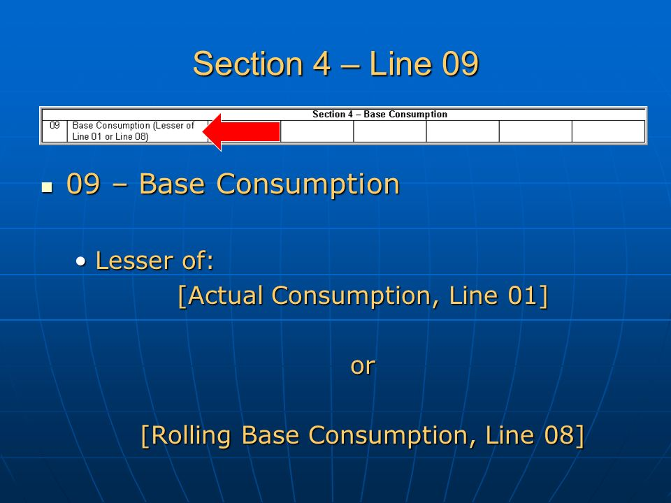 Section 4 – Line 09 09 – Base Consumption 09 – Base Consumption Lesser of:Lesser of: [Actual Consumption, Line 01] or [Rolling Base Consumption, Line 08]