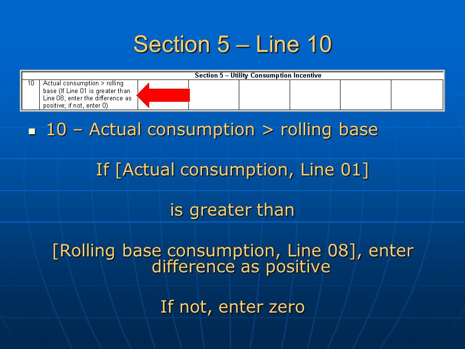 Section 5 – Line 10 10 – Actual consumption > rolling base 10 – Actual consumption > rolling base If [Actual consumption, Line 01] is greater than [Rolling base consumption, Line 08], enter difference as positive If not, enter zero