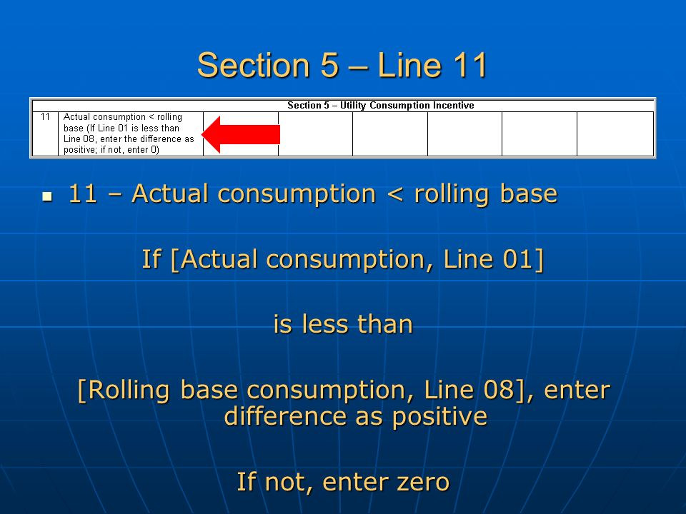 Section 5 – Line 11 11 – Actual consumption < rolling base 11 – Actual consumption < rolling base If [Actual consumption, Line 01] is less than [Rolling base consumption, Line 08], enter difference as positive If not, enter zero