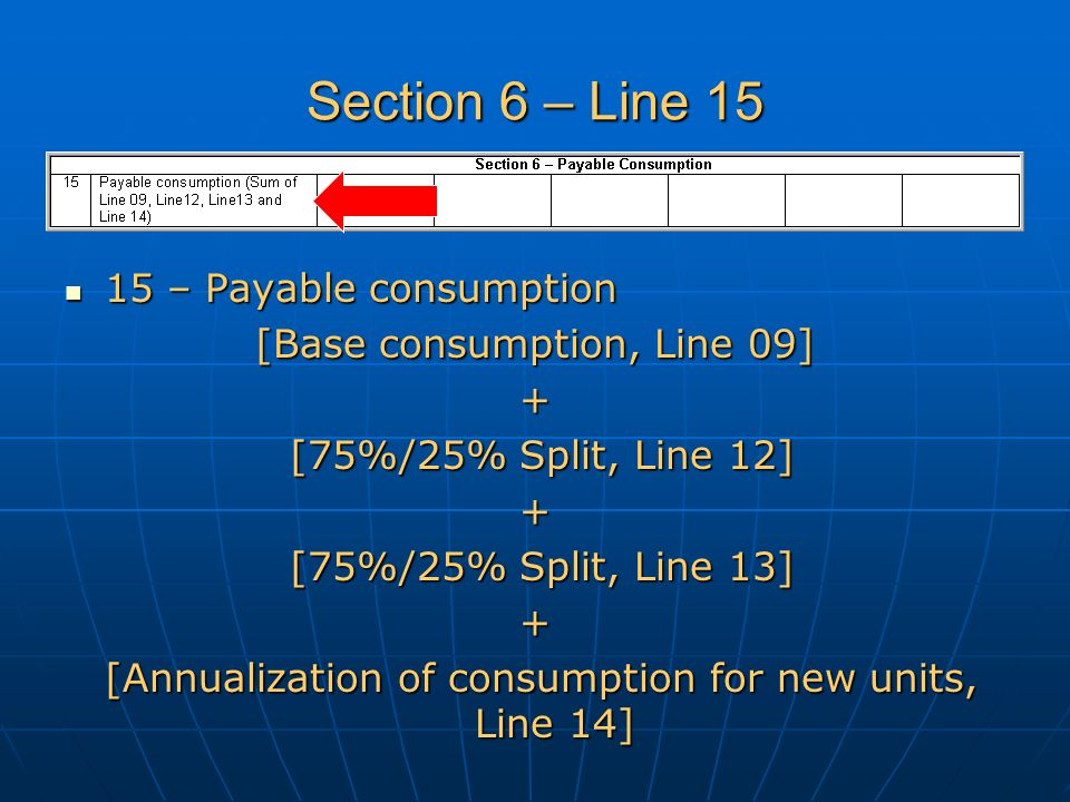 Section 6 – Line 15 15 – Payable consumption 15 – Payable consumption [Base consumption, Line 09] + [75%/25% Split, Line 12] [75%/25% Split, Line 12]+ [75%/25% Split, Line 13] [75%/25% Split, Line 13]+ [Annualization of consumption for new units, Line 14] [Annualization of consumption for new units, Line 14]