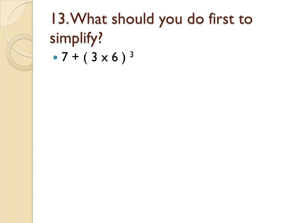 13. What should you do first to simplify? 7 + ( 3 x 6 ) 3