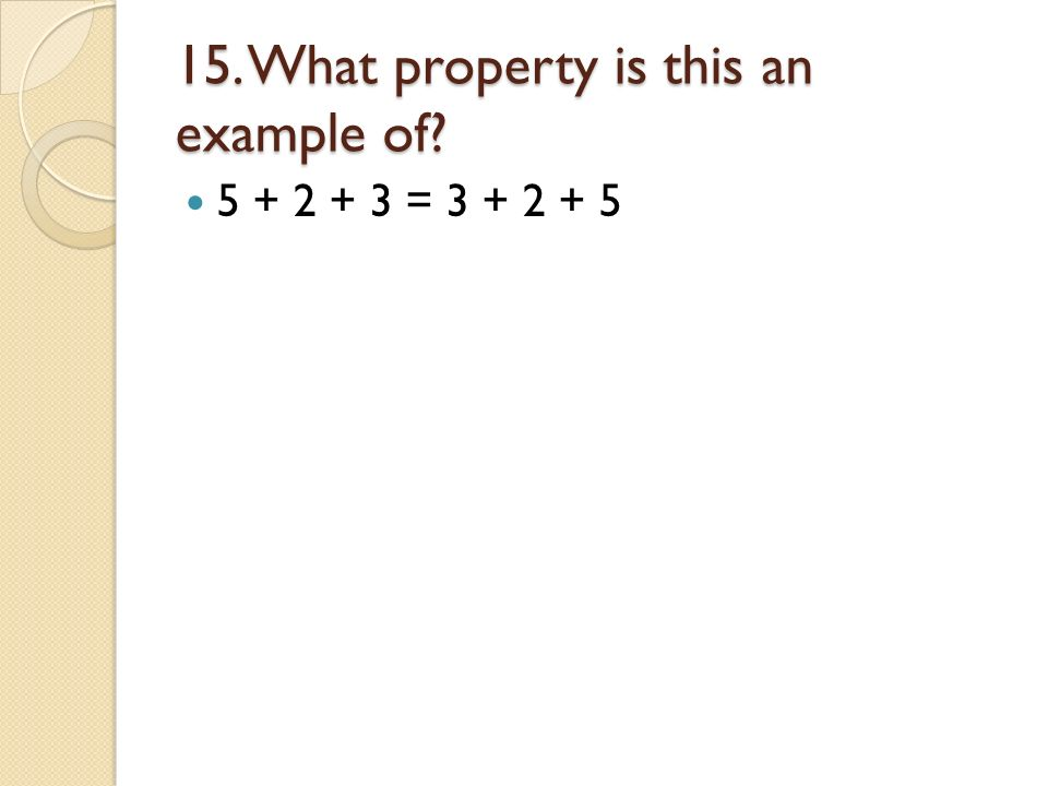 15. What property is this an example of? 5 + 2 + 3 = 3 + 2 + 5