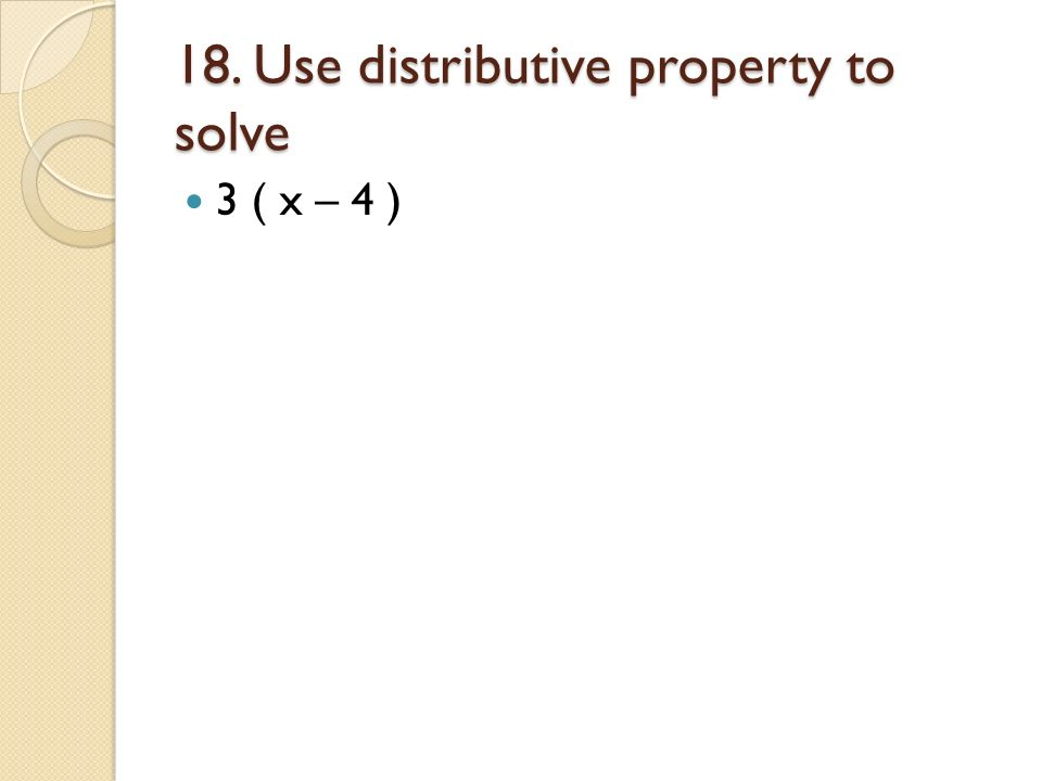 18. Use distributive property to solve 3 ( x – 4 )