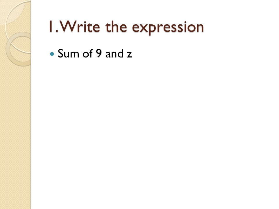 1. Write the expression Sum of 9 and z