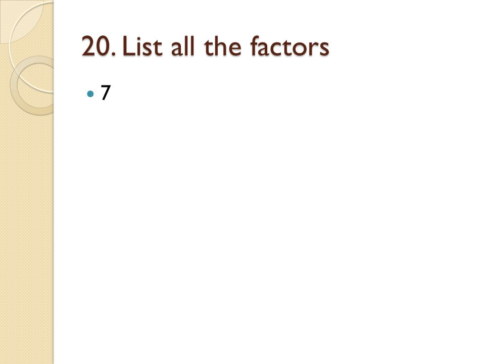 20. List all the factors 7