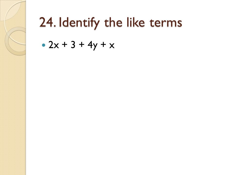 24. Identify the like terms 2x + 3 + 4y + x
