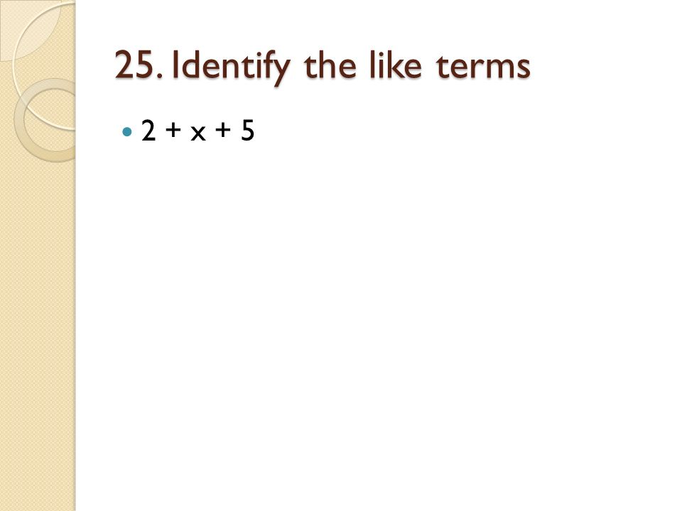 25. Identify the like terms 2 + x + 5