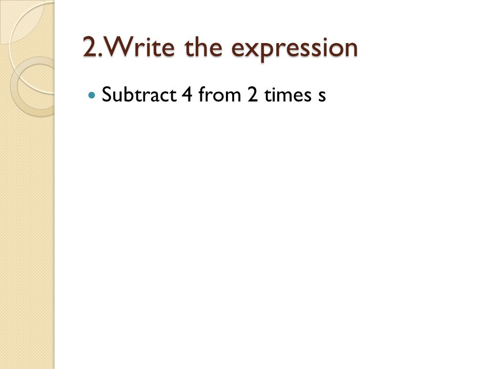 2.Write the expression Subtract 4 from 2 times s