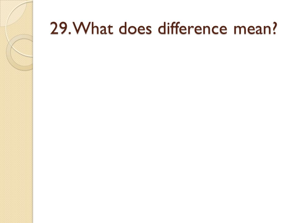 29. What does difference mean?