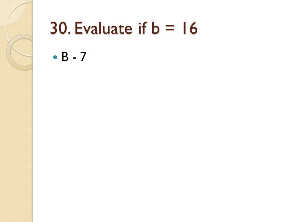30. Evaluate if b = 16 B - 7