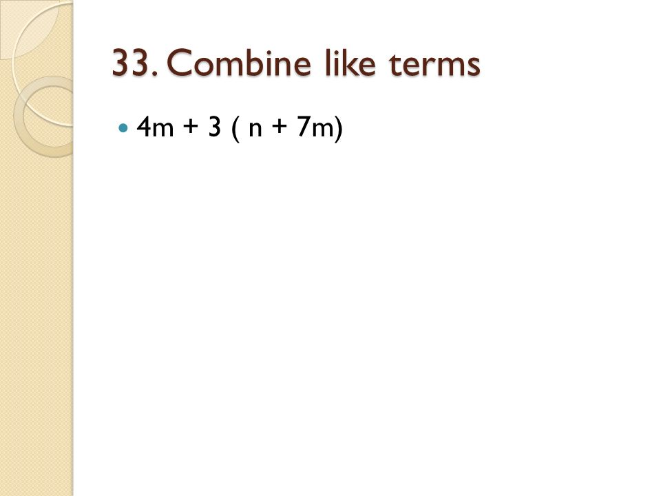 33. Combine like terms 4m + 3 ( n + 7m)