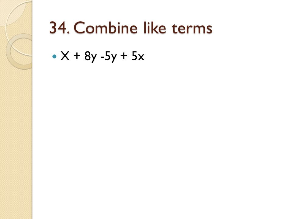 34. Combine like terms X + 8y -5y + 5x