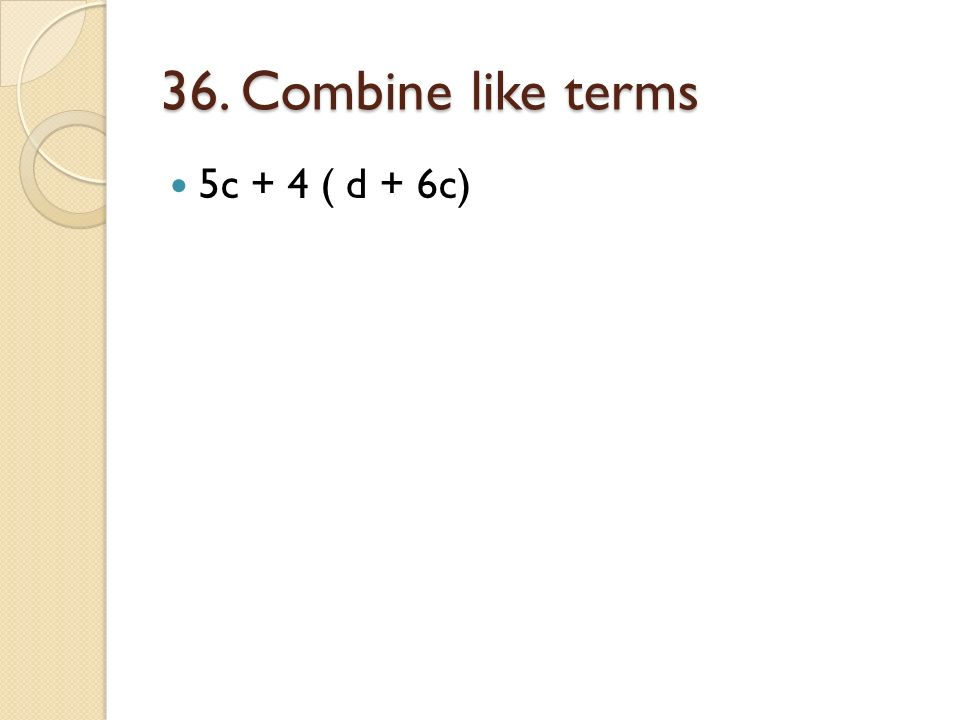 36. Combine like terms 5c + 4 ( d + 6c)