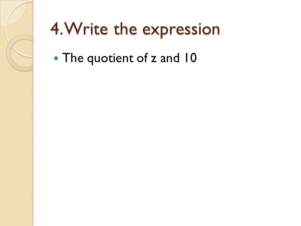4. Write the expression The quotient of z and 10