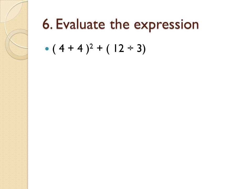 6. Evaluate the expression ( 4 + 4 ) 2 + ( 12 ÷ 3)
