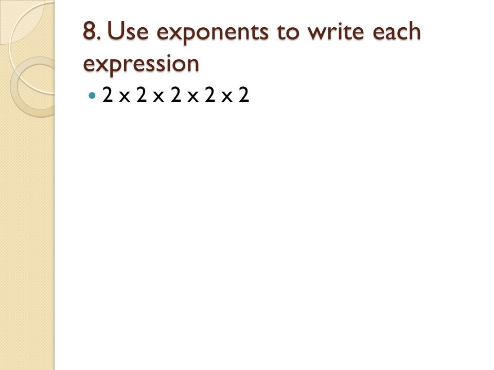 8. Use exponents to write each expression 2 x 2 x 2 x 2 x 2