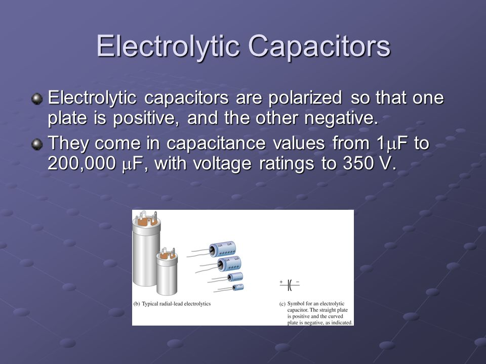 Electrolytic Capacitors Electrolytic capacitors are polarized so that one plate is positive, and the other negative.