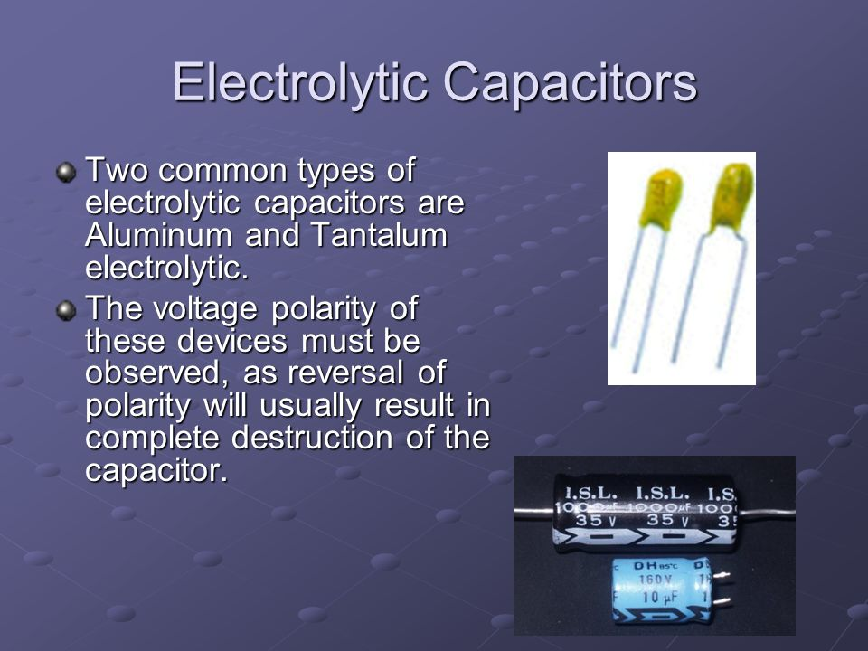 Electrolytic Capacitors Two common types of electrolytic capacitors are Aluminum and Tantalum electrolytic.