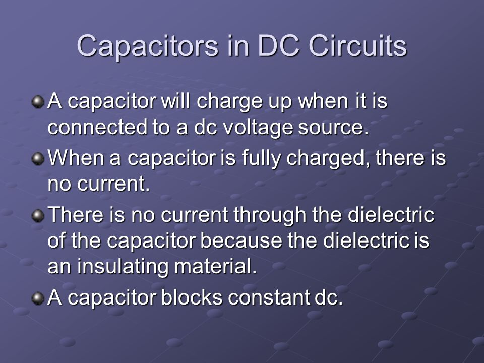 Capacitors in DC Circuits A capacitor will charge up when it is connected to a dc voltage source.