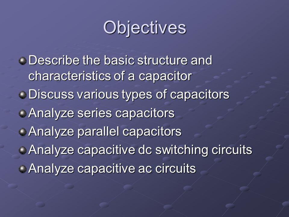 Objectives Describe the basic structure and characteristics of a capacitor Discuss various types of capacitors Analyze series capacitors Analyze parallel capacitors Analyze capacitive dc switching circuits Analyze capacitive ac circuits