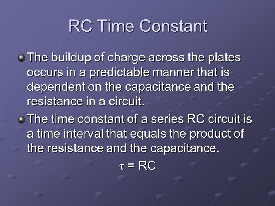 RC Time Constant The buildup of charge across the plates occurs in a predictable manner that is dependent on the capacitance and the resistance in a circuit.