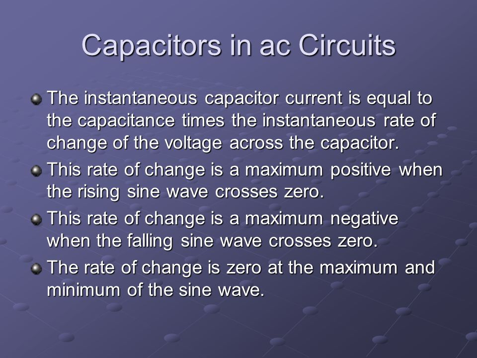 Capacitors in ac Circuits The instantaneous capacitor current is equal to the capacitance times the instantaneous rate of change of the voltage across the capacitor.