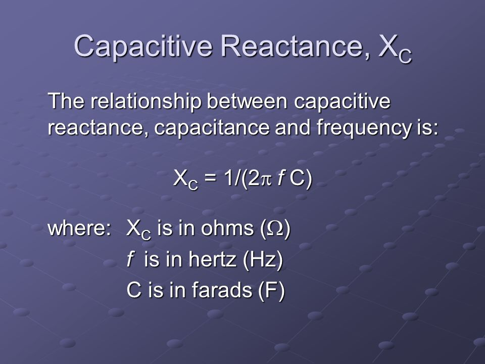 Capacitive Reactance, X C The relationship between capacitive reactance, capacitance and frequency is: X C = 1/(2  f C) where:X C is in ohms (  ) f is in hertz (Hz) C is in farads (F)