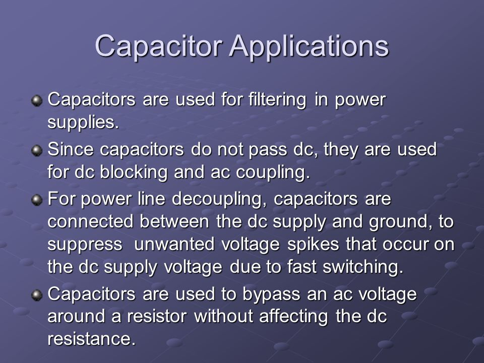 Capacitor Applications Capacitors are used for filtering in power supplies.