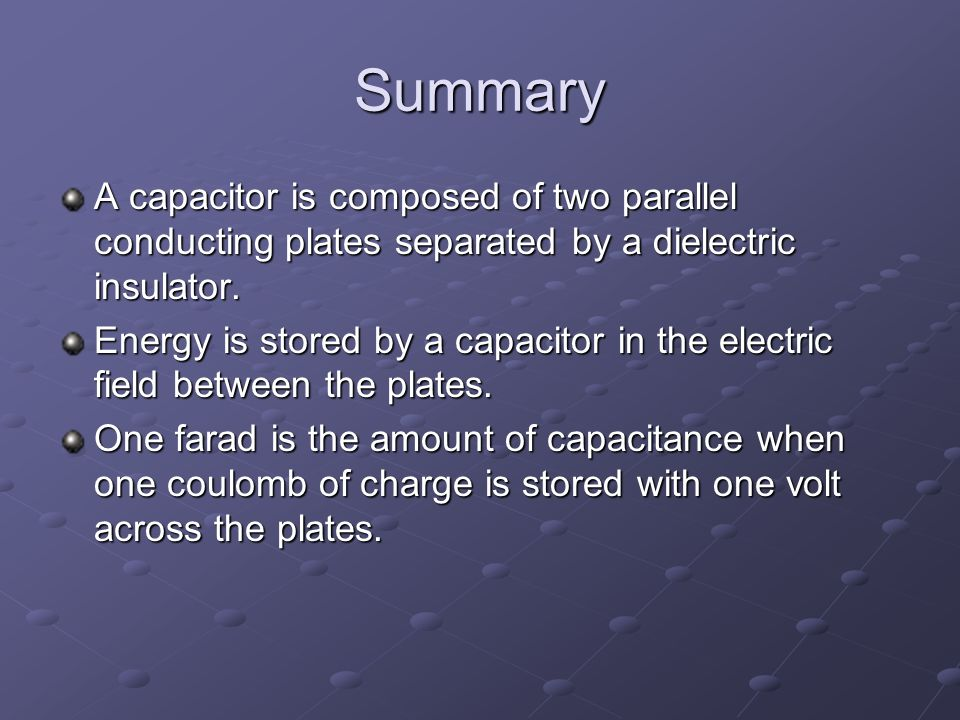 Summary A capacitor is composed of two parallel conducting plates separated by a dielectric insulator.