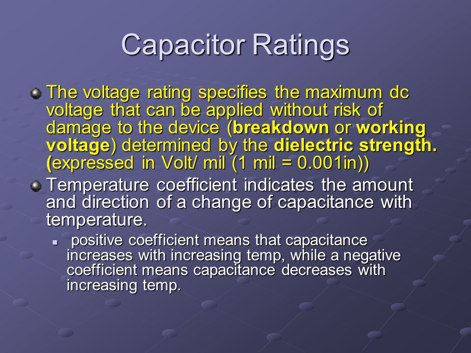 Capacitor Ratings The voltage rating specifies the maximum dc voltage that can be applied without risk of damage to the device (breakdown or working voltage) determined by the dielectric strength.