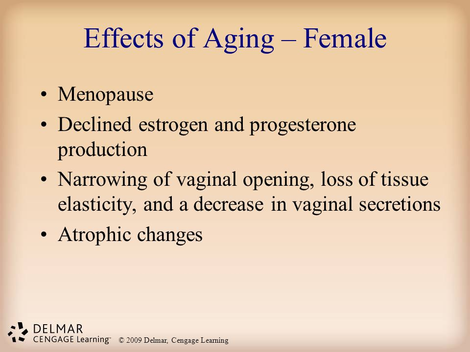 © 2009 Delmar, Cengage Learning Effects of Aging – Female Menopause Declined estrogen and progesterone production Narrowing of vaginal opening, loss o