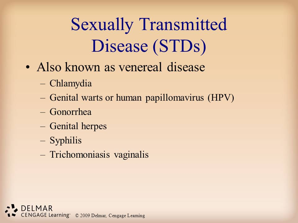 © 2009 Delmar, Cengage Learning Sexually Transmitted Disease (STDs) Also known as venereal disease –Chlamydia –Genital warts or human papillomavirus (