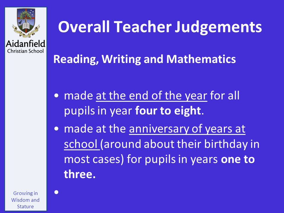 Growing in Wisdom and Stature Overall Teacher Judgements Reading, Writing and Mathematics made at the end of the year for all pupils in year four to eight.
