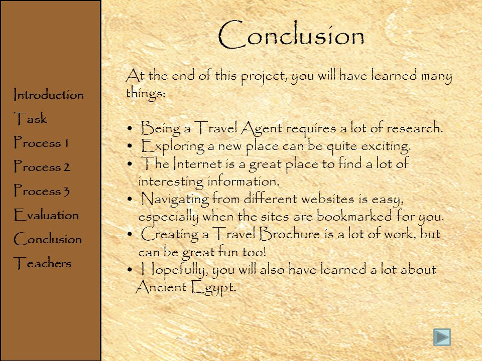 Home Introduction Task Process Evaluation Conclusion Teachers Conclusion At the end of this project, you will have learned many things: Being a Travel Agent requires a lot of research.